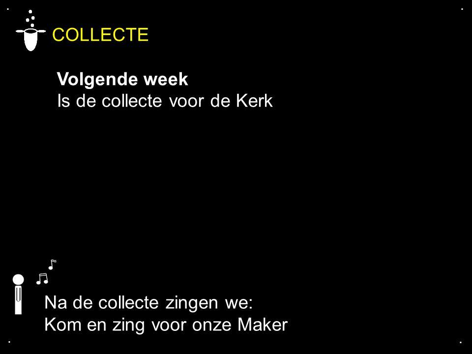 .... COLLECTE Volgende week Is de collecte voor de Kerk Na de collecte zingen we: Kom en zing voor onze Maker