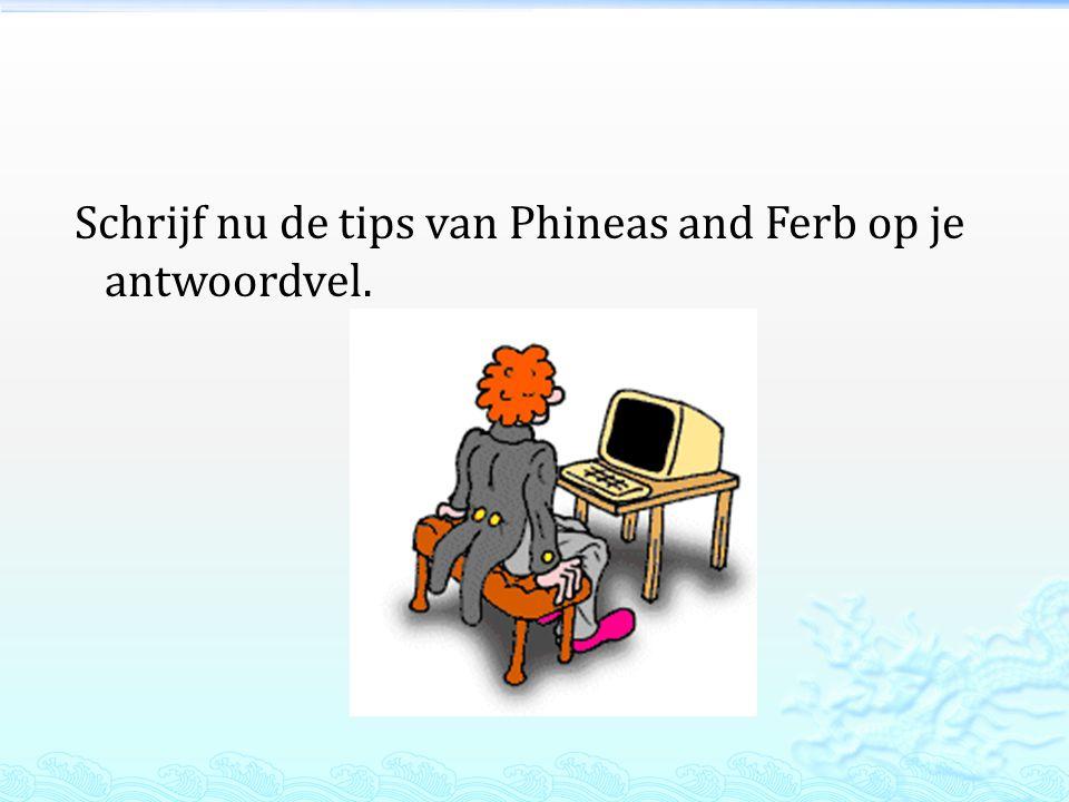 Schrijf nu de tips van Phineas and Ferb op je antwoordvel.