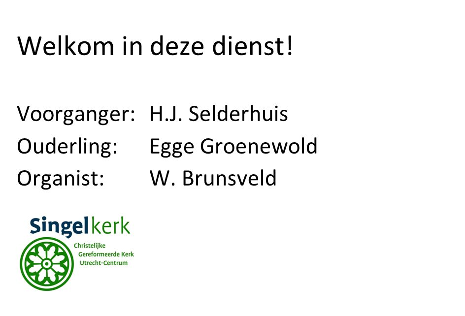 Welkom in deze dienst! Voorganger:H.J. Selderhuis Ouderling:Egge Groenewold Organist: W. Brunsveld