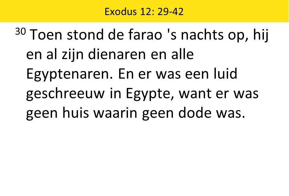 Exodus 12: 29-42 30 Toen stond de farao 's nachts op, hij en al zijn dienaren en alle Egyptenaren. En er was een luid geschreeuw in Egypte, want er wa