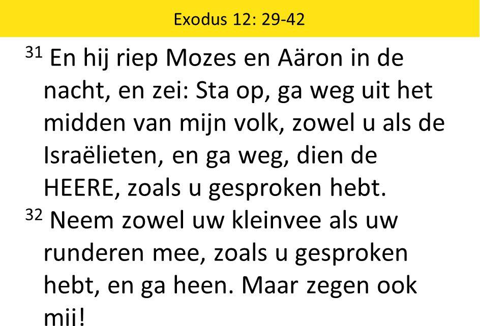 Exodus 12: 29-42 31 En hij riep Mozes en Aäron in de nacht, en zei: Sta op, ga weg uit het midden van mijn volk, zowel u als de Israëlieten, en ga weg