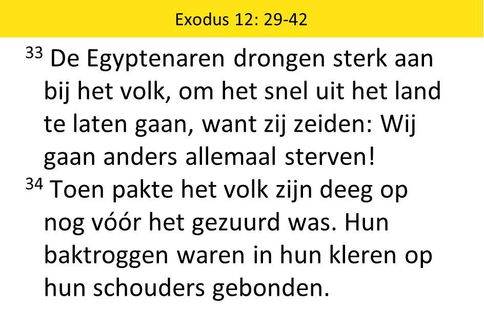 Exodus 12: 29-42 33 De Egyptenaren drongen sterk aan bij het volk, om het snel uit het land te laten gaan, want zij zeiden: Wij gaan anders allemaal s