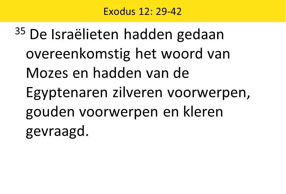 Exodus 12: 29-42 35 De Israëlieten hadden gedaan overeenkomstig het woord van Mozes en hadden van de Egyptenaren zilveren voorwerpen, gouden voorwerpe