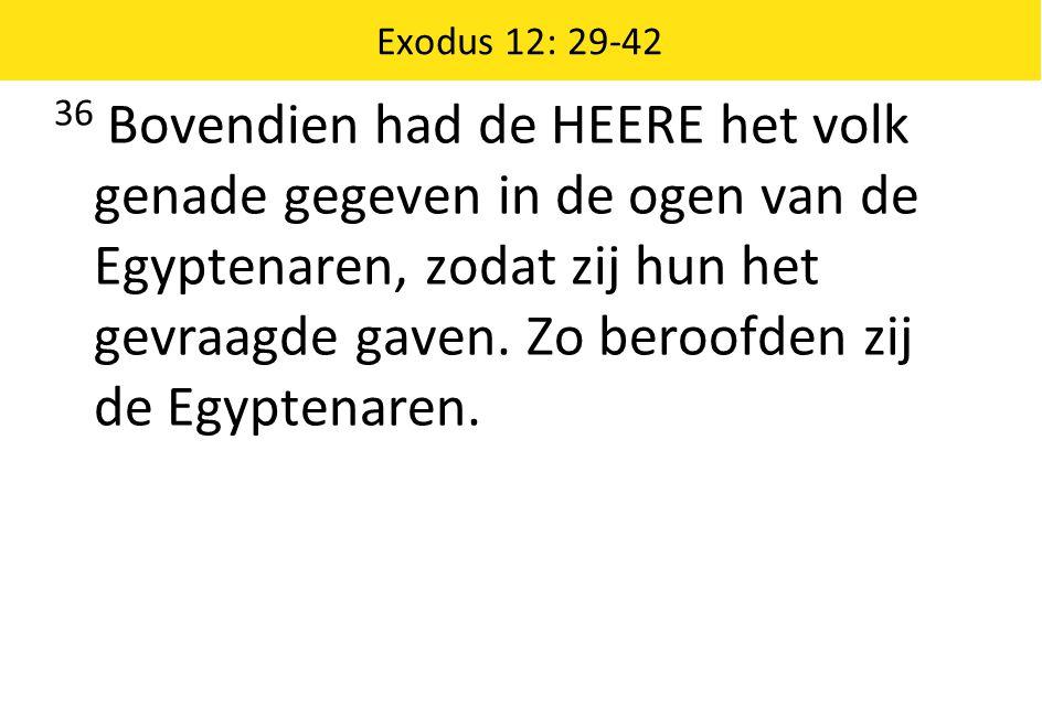 Exodus 12: 29-42 36 Bovendien had de HEERE het volk genade gegeven in de ogen van de Egyptenaren, zodat zij hun het gevraagde gaven. Zo beroofden zij