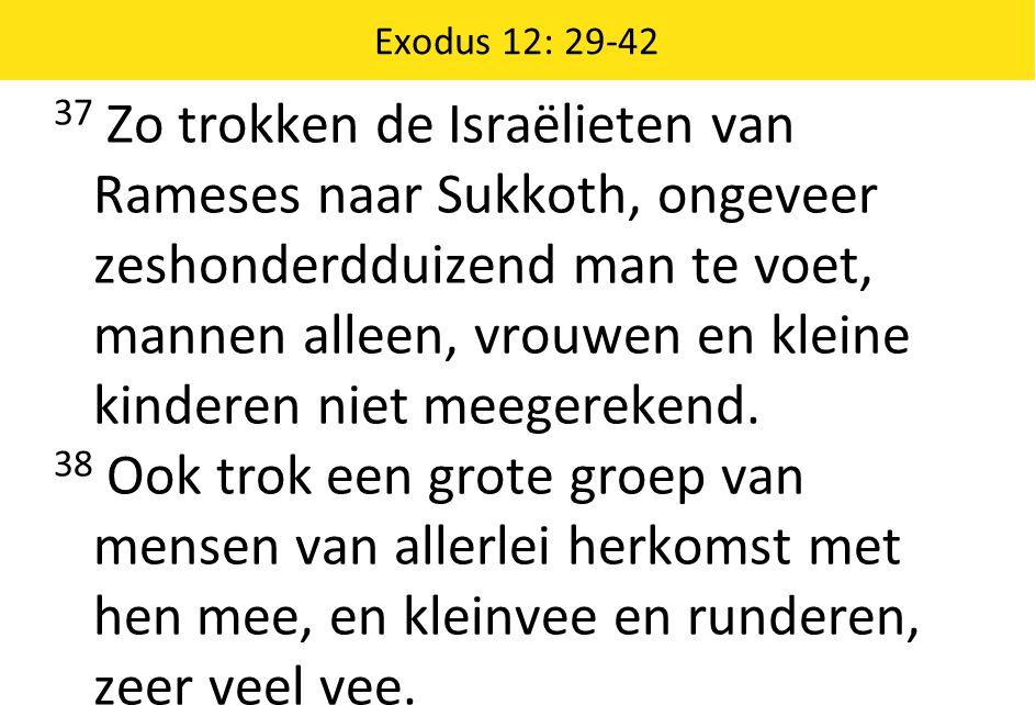 Exodus 12: 29-42 37 Zo trokken de Israëlieten van Rameses naar Sukkoth, ongeveer zeshonderdduizend man te voet, mannen alleen, vrouwen en kleine kinde
