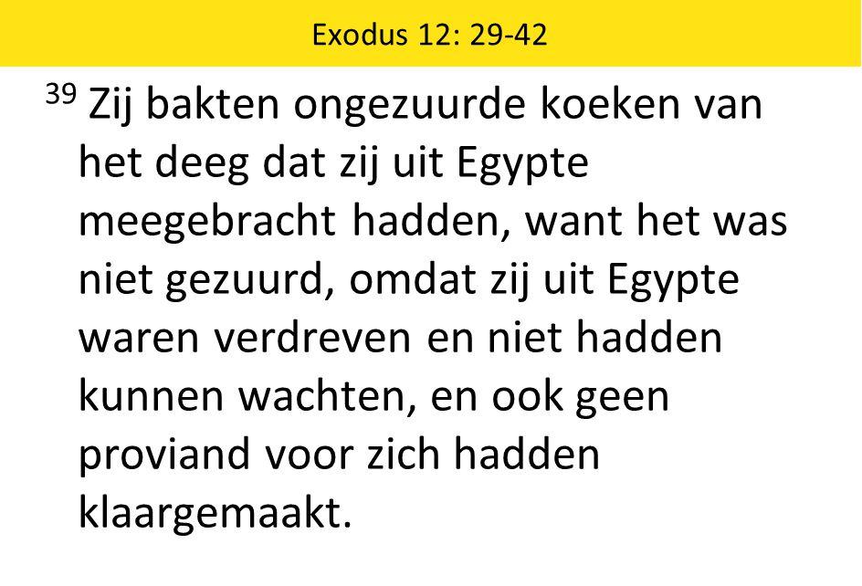 Exodus 12: 29-42 39 Zij bakten ongezuurde koeken van het deeg dat zij uit Egypte meegebracht hadden, want het was niet gezuurd, omdat zij uit Egypte w
