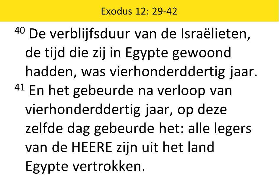 Exodus 12: 29-42 40 De verblijfsduur van de Israëlieten, de tijd die zij in Egypte gewoond hadden, was vierhonderddertig jaar. 41 En het gebeurde na v
