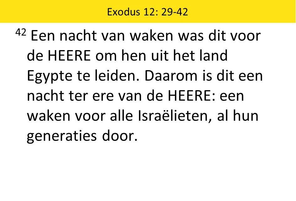 Exodus 12: 29-42 42 Een nacht van waken was dit voor de HEERE om hen uit het land Egypte te leiden. Daarom is dit een nacht ter ere van de HEERE: een