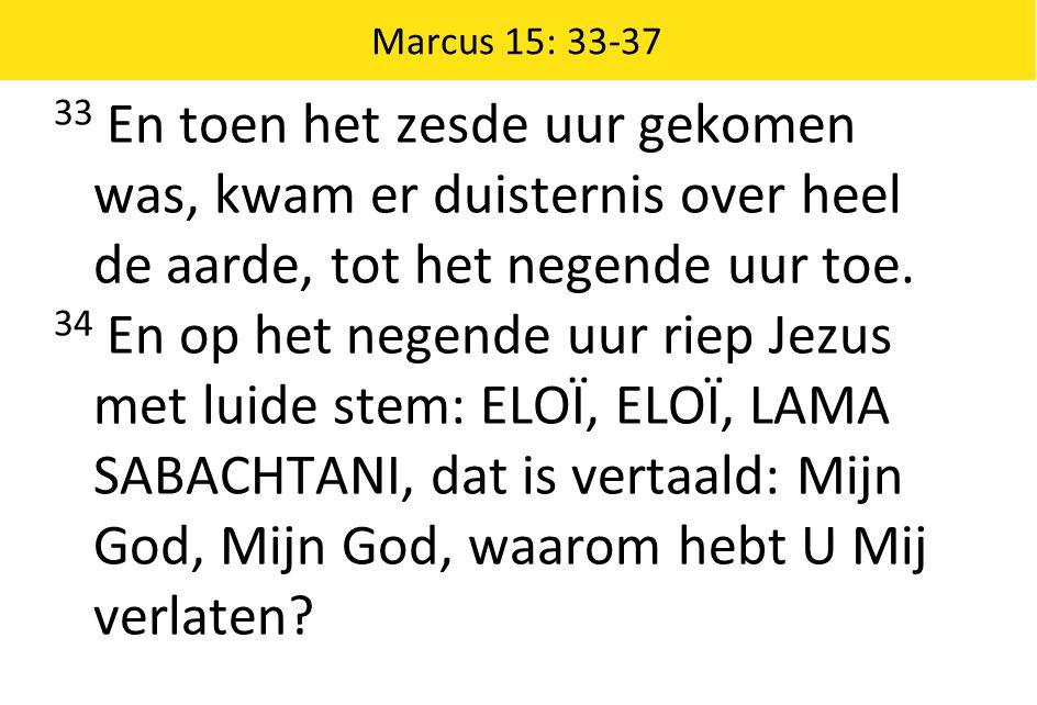 Marcus 15: 33-37 33 En toen het zesde uur gekomen was, kwam er duisternis over heel de aarde, tot het negende uur toe. 34 En op het negende uur riep J