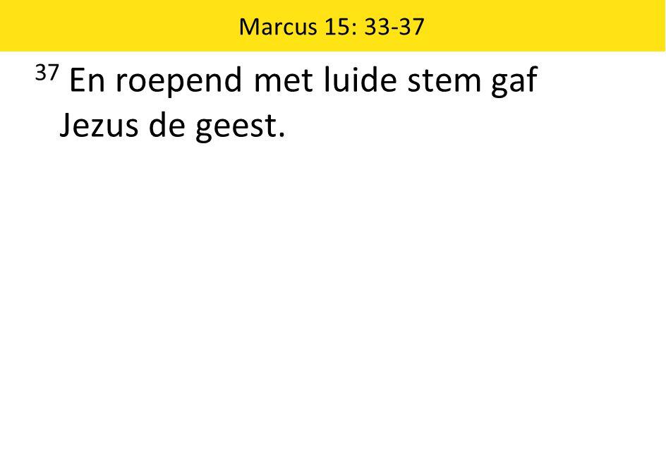 Marcus 15: 33-37 37 En roepend met luide stem gaf Jezus de geest.