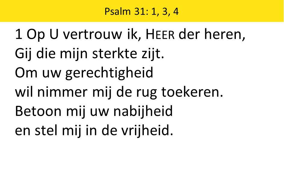 Psalm 31: 1, 3, 4 1 Op U vertrouw ik, H EER der heren, Gij die mijn sterkte zijt. Om uw gerechtigheid wil nimmer mij de rug toekeren. Betoon mij uw na