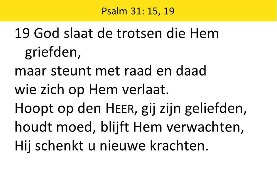 Psalm 31: 15, 19 19 God slaat de trotsen die Hem griefden, maar steunt met raad en daad wie zich op Hem verlaat. Hoopt op den H EER, gij zijn geliefde