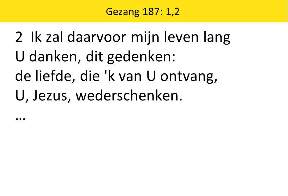2 Ik zal daarvoor mijn leven lang U danken, dit gedenken: de liefde, die 'k van U ontvang, U, Jezus, wederschenken. … Gezang 187: 1,2
