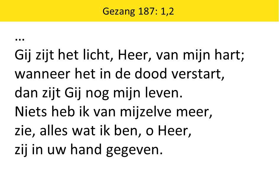 … Gij zijt het licht, Heer, van mijn hart; wanneer het in de dood verstart, dan zijt Gij nog mijn leven. Niets heb ik van mijzelve meer, zie, alles wa