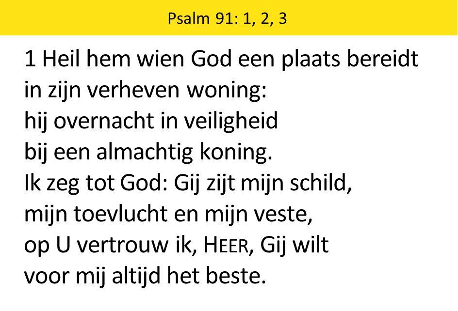 1 Heil hem wien God een plaats bereidt in zijn verheven woning: hij overnacht in veiligheid bij een almachtig koning. Ik zeg tot God: Gij zijt mijn sc