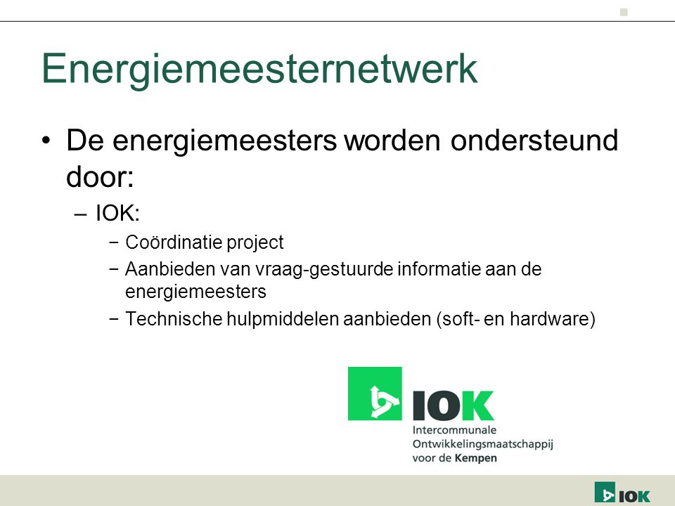 Energiemeesternetwerk De energiemeesters worden ondersteund door: –IOK: −Coördinatie project −Aanbieden van vraag-gestuurde informatie aan de energiem
