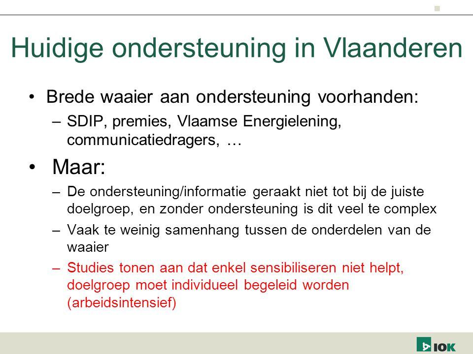 Huidige ondersteuning in Vlaanderen Brede waaier aan ondersteuning voorhanden: –SDIP, premies, Vlaamse Energielening, communicatiedragers, … Maar: –De ondersteuning/informatie geraakt niet tot bij de juiste doelgroep, en zonder ondersteuning is dit veel te complex –Vaak te weinig samenhang tussen de onderdelen van de waaier –Studies tonen aan dat enkel sensibiliseren niet helpt, doelgroep moet individueel begeleid worden (arbeidsintensief)