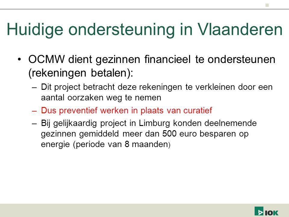 OCMW dient gezinnen financieel te ondersteunen (rekeningen betalen): –Dit project betracht deze rekeningen te verkleinen door een aantal oorzaken weg te nemen –Dus preventief werken in plaats van curatief –Bij gelijkaardig project in Limburg konden deelnemende gezinnen gemiddeld meer dan 500 euro besparen op energie (periode van 8 maanden ) Huidige ondersteuning in Vlaanderen