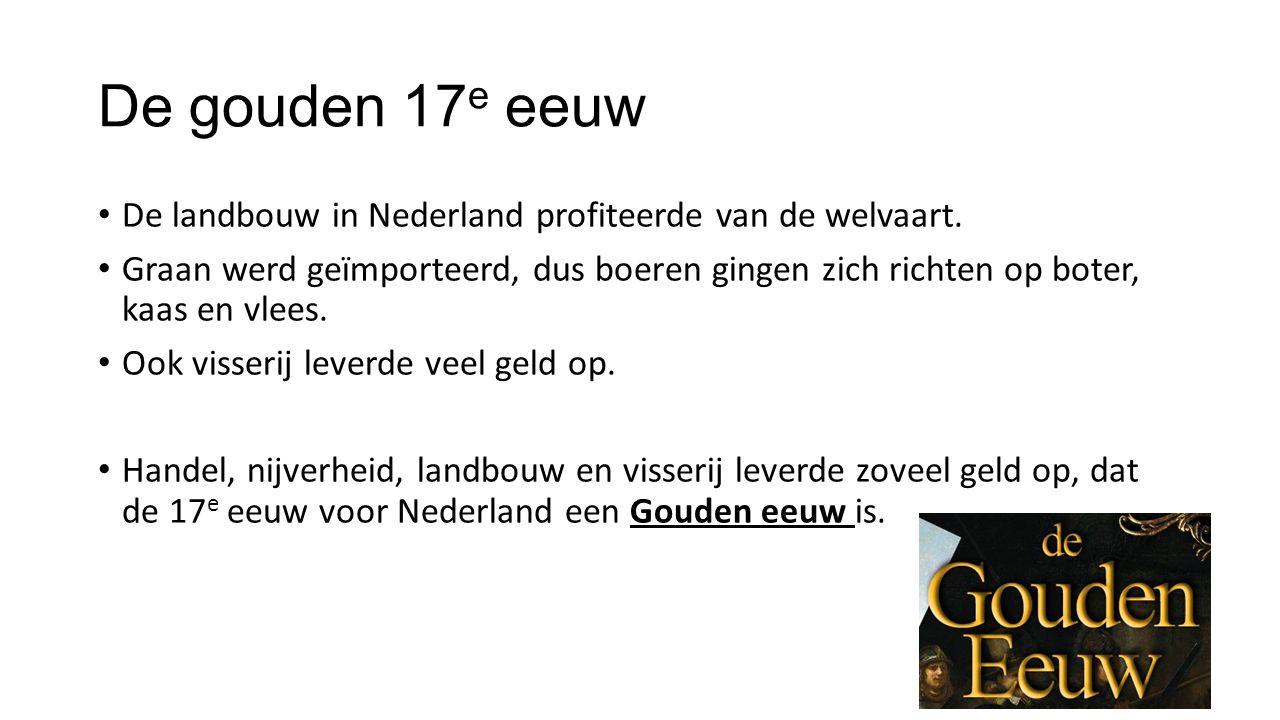 De gouden 17 e eeuw De landbouw in Nederland profiteerde van de welvaart. Graan werd geïmporteerd, dus boeren gingen zich richten op boter, kaas en vl