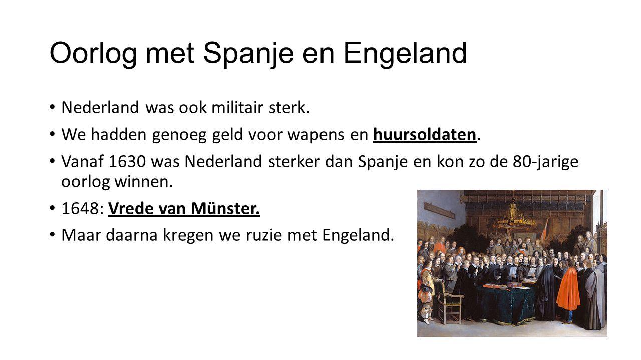 Oorlog met Spanje en Engeland Nederland was ook militair sterk. We hadden genoeg geld voor wapens en huursoldaten. Vanaf 1630 was Nederland sterker da