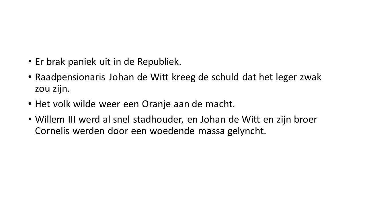 Er brak paniek uit in de Republiek. Raadpensionaris Johan de Witt kreeg de schuld dat het leger zwak zou zijn. Het volk wilde weer een Oranje aan de m