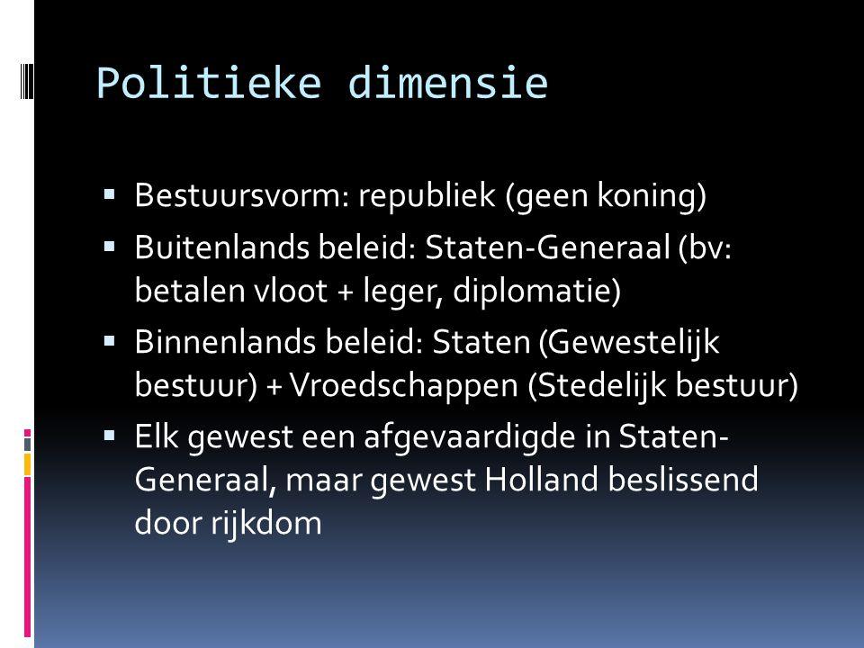 Politieke dimensie  Bestuursvorm: republiek (geen koning)  Buitenlands beleid: Staten-Generaal (bv: betalen vloot + leger, diplomatie)  Binnenlands