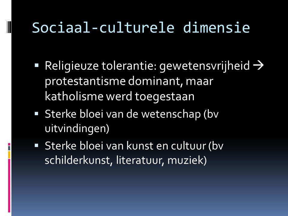 Sociaal-culturele dimensie  Religieuze tolerantie: gewetensvrijheid  protestantisme dominant, maar katholisme werd toegestaan  Sterke bloei van de
