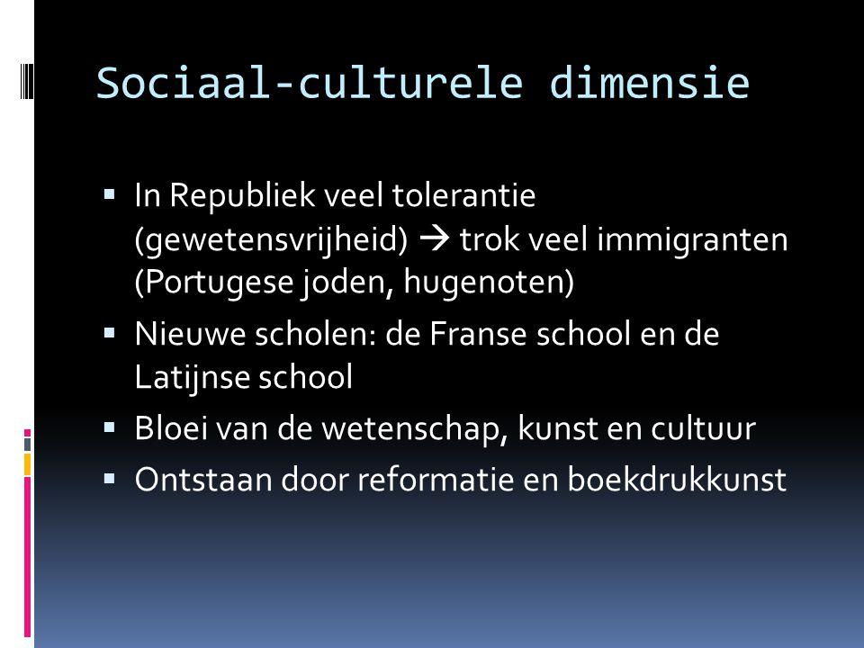 Sociaal-culturele dimensie  In Republiek veel tolerantie (gewetensvrijheid)  trok veel immigranten (Portugese joden, hugenoten)  Nieuwe scholen: de