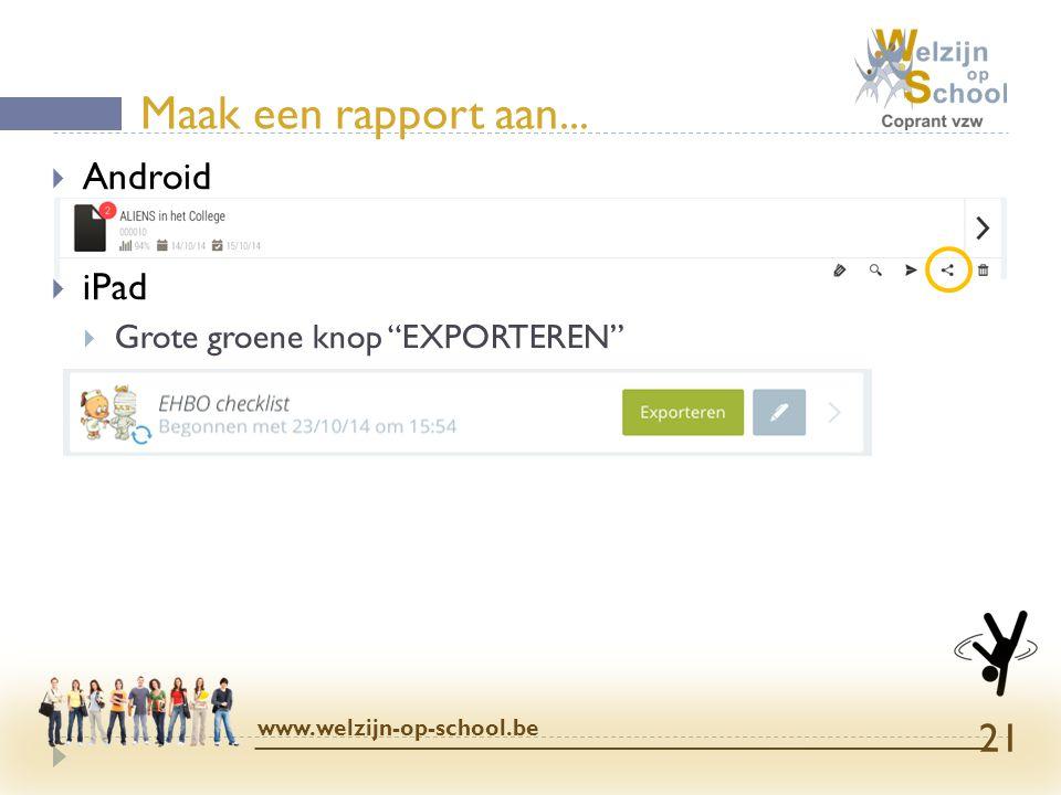 """Maak een rapport aan... www.welzijn-op-school.be 21  Android  iPad  Grote groene knop """"EXPORTEREN"""""""