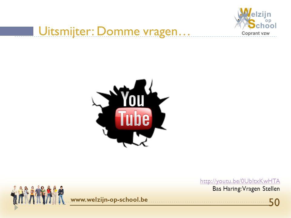 Uitsmijter: Domme vragen… www.welzijn-op-school.be 50 http://youtu.be/0UbItxKwHTA Bas Haring: Vragen Stellen