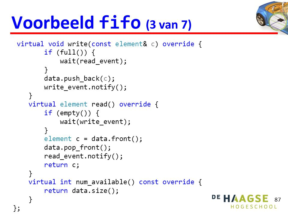 Voorbeeld fifo (3 van 7) 87 virtual void write(const element& c) override { if (full()) { wait(read_event); } data.push_back(c); write_event.notify(); } virtual element read() override { if (empty()) { wait(write_event); } element c = data.front(); data.pop_front(); read_event.notify(); return c; } virtual int num_available() const override { return data.size(); } };