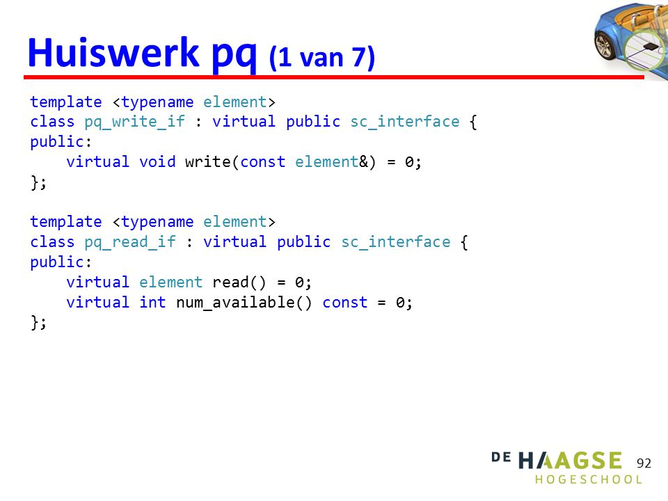 Huiswerk pq (1 van 7) 92 template class pq_write_if : virtual public sc_interface { public: virtual void write(const element&) = 0; }; template class pq_read_if : virtual public sc_interface { public: virtual element read() = 0; virtual int num_available() const = 0; };