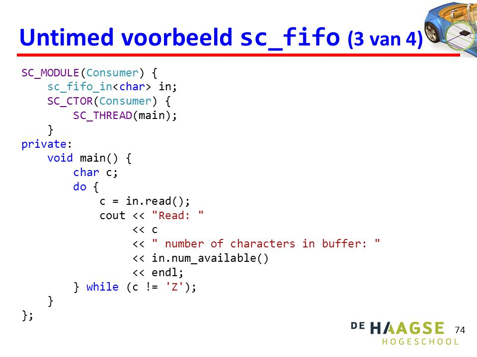 Voorbeeld fifo (1 van 7) 85 template class fifo_write_if : virtual public sc_interface { public: virtual void write(const element&) = 0; }; template class fifo_read_if : virtual public sc_interface { public: virtual element read() = 0; virtual int num_available() const = 0; };