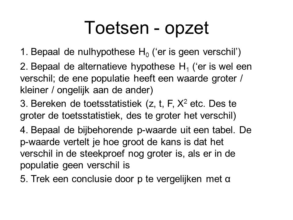 Toetsen - opzet 1. Bepaal de nulhypothese H 0 ('er is geen verschil') 3. Bereken de toetsstatistiek (z, t, F, X 2 etc. Des te groter de toetsstatistie