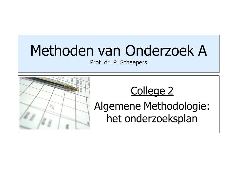 Methoden van Onderzoek A Prof. dr. P. Scheepers College 2 Algemene Methodologie: het onderzoeksplan