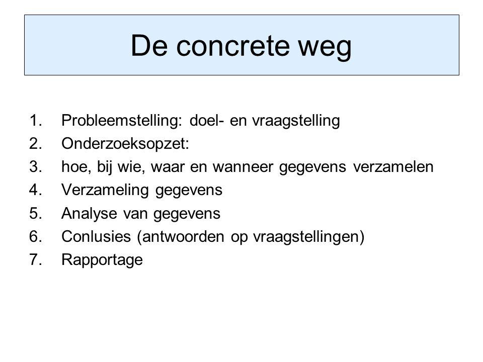 De concrete weg 1.Probleemstelling: doel- en vraagstelling 2.Onderzoeksopzet: 3.hoe, bij wie, waar en wanneer gegevens verzamelen 4.Verzameling gegeve