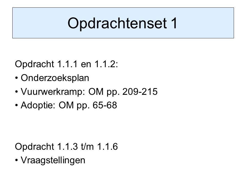 Opdrachtenset 1 Opdracht 1.1.1 en 1.1.2: Onderzoeksplan Vuurwerkramp: OM pp. 209-215 Adoptie: OM pp. 65-68 Opdracht 1.1.3 t/m 1.1.6 Vraagstellingen