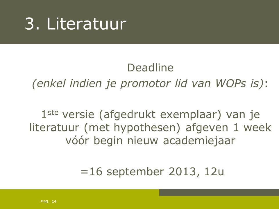 Pag. 3. Literatuur Deadline (enkel indien je promotor lid van WOPs is): 1 ste versie (afgedrukt exemplaar) van je literatuur (met hypothesen) afgeven
