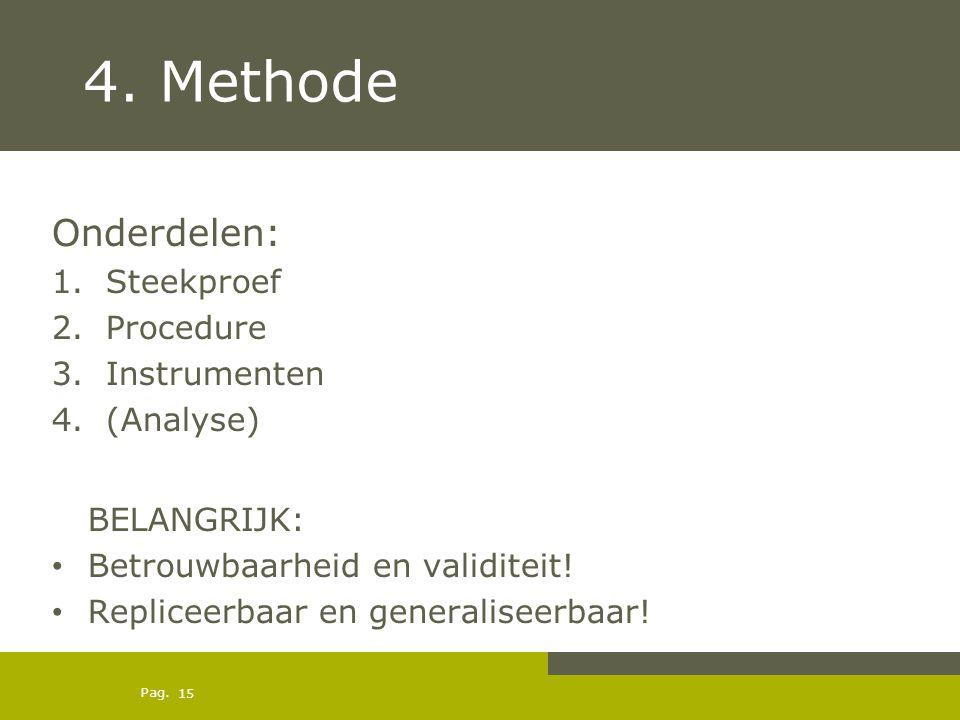 Pag. 4. Methode Onderdelen: 1.Steekproef 2.Procedure 3.Instrumenten 4.(Analyse) BELANGRIJK: Betrouwbaarheid en validiteit! Repliceerbaar en generalise