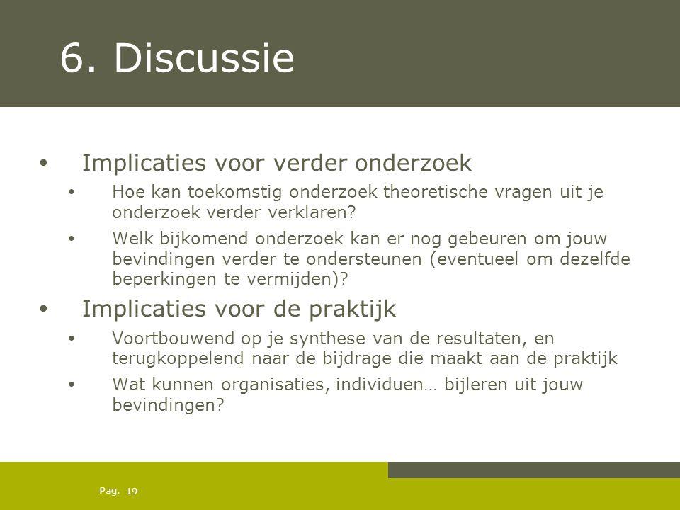 Pag. 6. Discussie Implicaties voor verder onderzoek Hoe kan toekomstig onderzoek theoretische vragen uit je onderzoek verder verklaren? Welk bijkomend