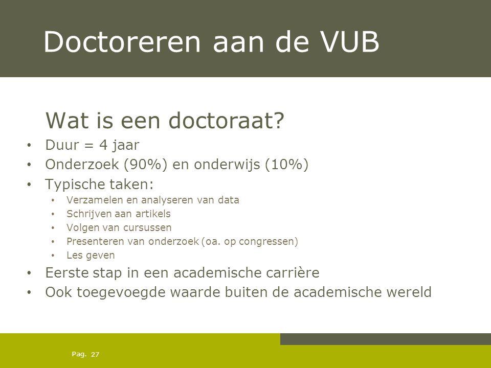 Pag. Doctoreren aan de VUB Wat is een doctoraat? Duur = 4 jaar Onderzoek (90%) en onderwijs (10%) Typische taken: Verzamelen en analyseren van data Sc