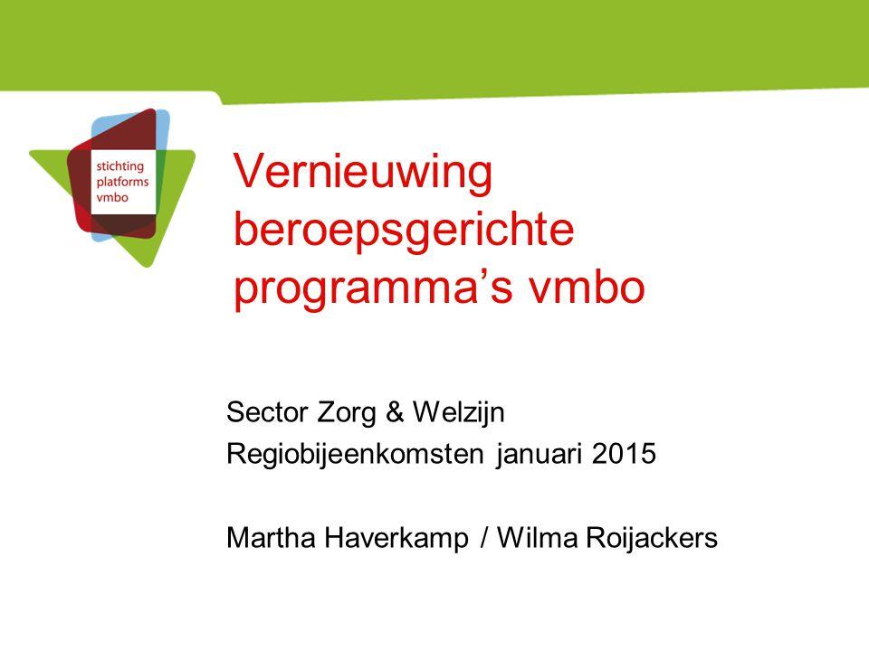 Vernieuwing beroepsgerichte programma's vmbo Sector Zorg & Welzijn Regiobijeenkomsten januari 2015 Martha Haverkamp / Wilma Roijackers