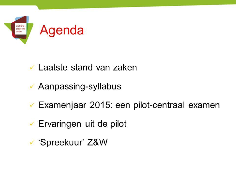 Agenda Laatste stand van zaken Aanpassing-syllabus Examenjaar 2015: een pilot-centraal examen Ervaringen uit de pilot 'Spreekuur' Z&W