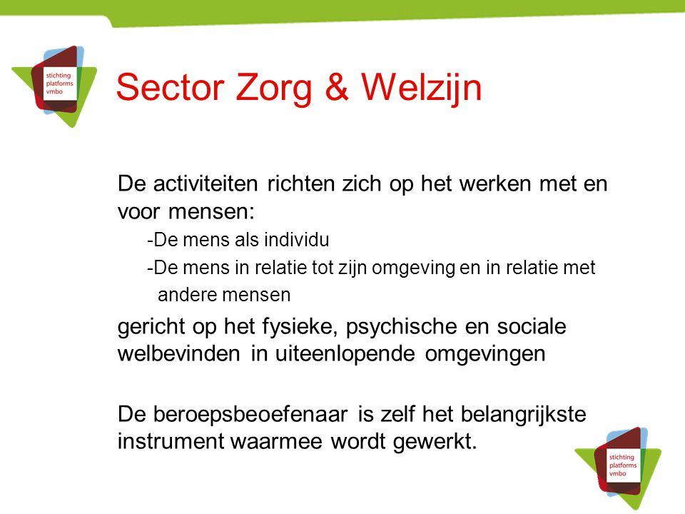 Sector Zorg & Welzijn De activiteiten richten zich op het werken met en voor mensen: -De mens als individu -De mens in relatie tot zijn omgeving en in