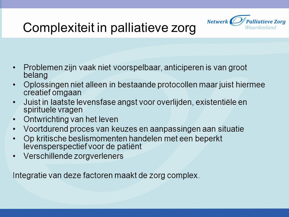 Complexiteit in palliatieve zorg Problemen zijn vaak niet voorspelbaar, anticiperen is van groot belang Oplossingen niet alleen in bestaande protocoll