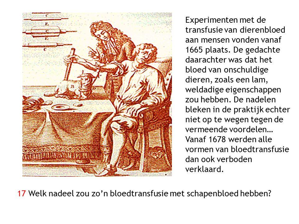 Experimenten met de transfusie van dierenbloed aan mensen vonden vanaf 1665 plaats. De gedachte daarachter was dat het bloed van onschuldige dieren, z