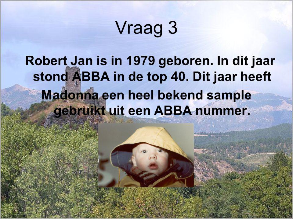 Vraag 3 Robert Jan is in 1979 geboren. In dit jaar stond ABBA in de top 40.
