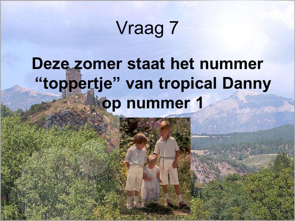 Vraag 7 Deze zomer staat het nummer toppertje van tropical Danny op nummer 1