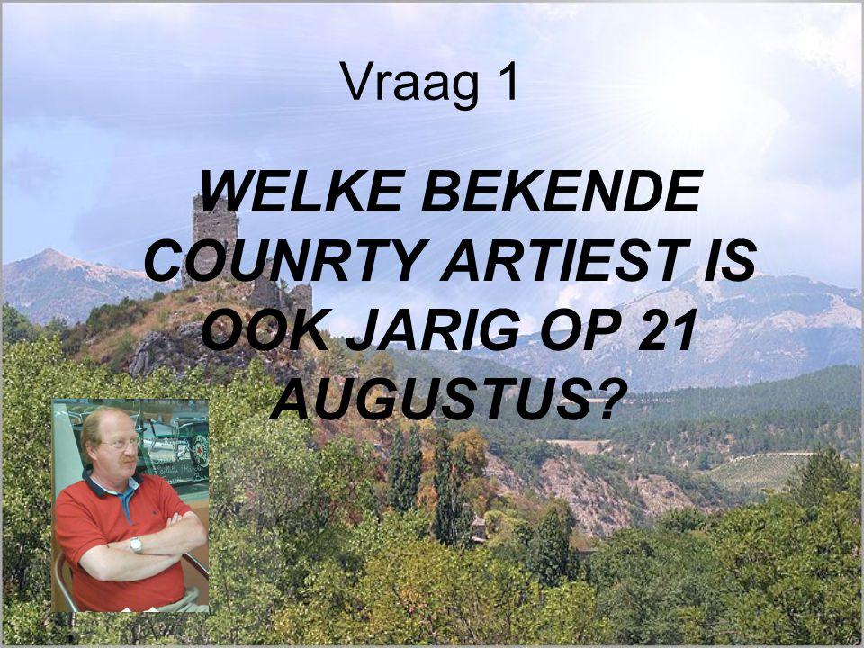 Vraag 1 WELKE BEKENDE COUNRTY ARTIEST IS OOK JARIG OP 21 AUGUSTUS?