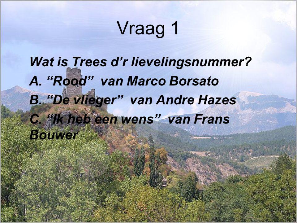 Vraag 1 Wat is Trees d'r lievelingsnummer. A. Rood van Marco Borsato B.